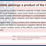Are lifetime earnings a product of the times? Veterans who entered the civilian market in periods of high unemployment have lower earnings for over a decade, have lower levels of prospective Social Security wealth, and appear to delay retirement (perhaps to compensate for the negative effects experienced early in their careers), and have higher levels of family instability. These results suggest that young workers who entered the labor market during the Great Recession are likely to experience negative effects throughout the first phases of their career; indeed, some of the effects could influence today's workers through retirement.